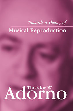 Adorno, Theodor W. - Towards a Theory of Musical Reproduction: Notes, a Draft and Two Schemata, ebook