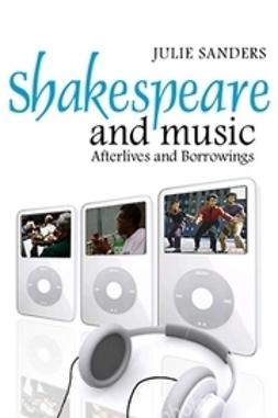 Sanders, Julie - Shakespeare and Music: Afterlives and Borrowings, ebook