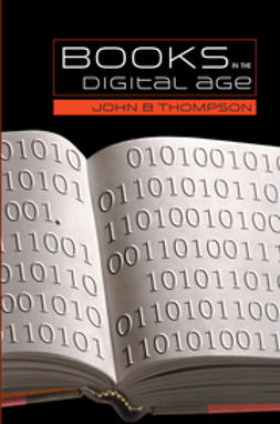 Thompson, John B. - Books in the Digital Age: The Transformation of Academic and Higher Education Publishing in Britain and the United States, ebook