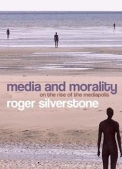 Silverstone, Roger - Media and Morality: On the Rise of the Mediapolis, e-kirja