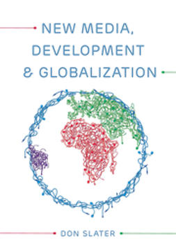 Slater, Don - New Media, Development and Globalization: Making Connections in the Global South, e-kirja