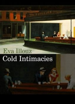 Illouz, Eva - Cold Intimacies: The Making of Emotional Capitalism, ebook
