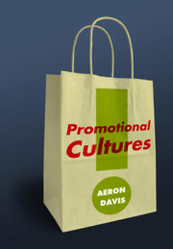 Davis, Aeron - Promotional Cultures: The Rise and Spread of Advertising, Public Relations, Marketing and Branding, e-bok