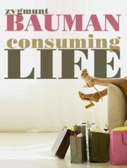 Bauman, Zygmunt - Consuming Life, ebook