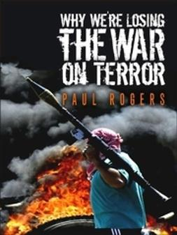 Rogers, Paul - Why We're Losing the War on Terror, ebook