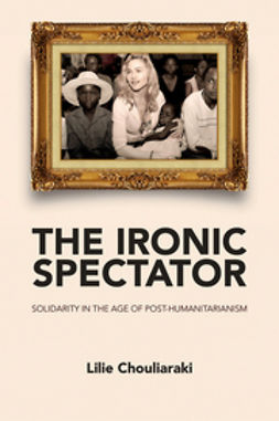 Chouliaraki, Lilie - The Ironic Spectator: Solidarity in the Age of Post-Humanitarianism, ebook