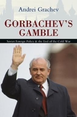Grachev, Andrei - Gorbachev's Gamble: Soviet Foreign Policy and the End of the Cold War, ebook