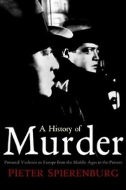 Spierenburg, Pieter - A History of Murder: Personal Violence in Europe from the Middle Ages to the Present, e-bok