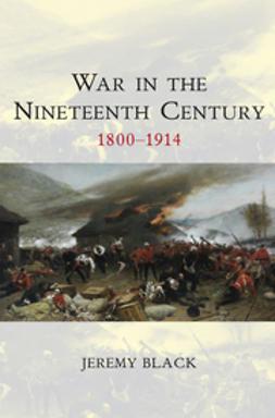 Black, Jeremy - War in the Nineteenth Century: 1800-1914, e-bok