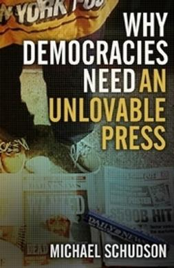 Schudson, Michael - Why Democracies Need an Unlovable Press, ebook