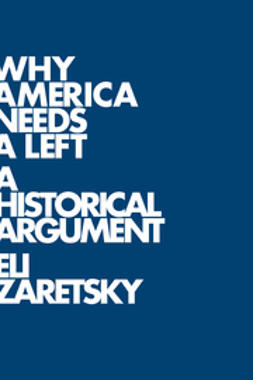Zaretsky, Eli - Why America Needs a Left: A Historical Argument, ebook