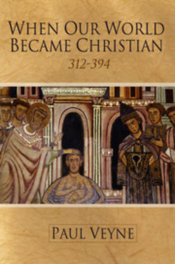 Veyne, Paul - When Our World Became Christian: 312 - 394, ebook