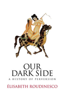Roudinesco, Elisabeth - Our Dark Side: A History of Perversion, ebook