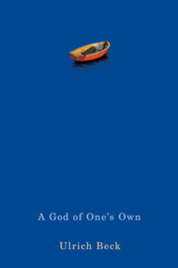 Beck, Ulrich - A God of One's Own: Religion's Capacity for Peace and Potential for Violence, e-kirja