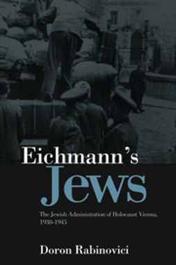Rabinovici, Doron - Eichmann's Jews: The Jewish Administration of Holocaust Vienna, 1938-1945, ebook