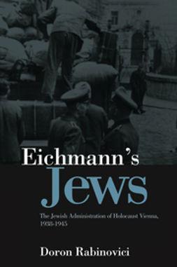 Rabinovici, Doron - Eichmann's Jews: The Jewish Administration of Holocaust Vienna, 1938-1945, ebook