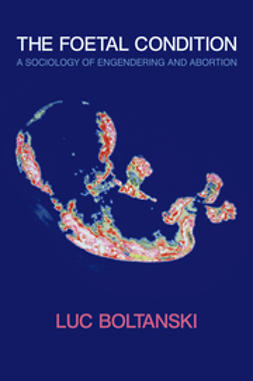 Boltanski, Luc - The Foetal Condition: A Sociology of Engendering and Abortion, ebook