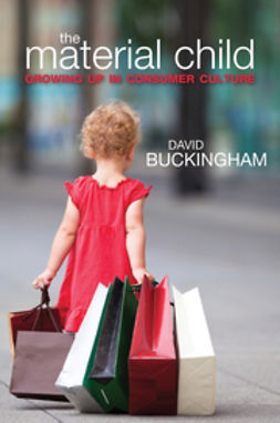 Buckingham, David - The Material Child: Growing up in Consumer Culture, ebook