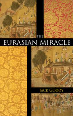 Goody, Jack - The Eurasian Miracle, ebook