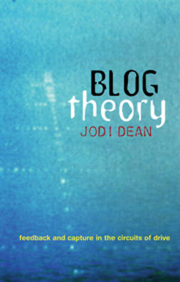 Dean, Jodi - Blog Theory: Feedback and Capture in the Circuits of Drive, ebook