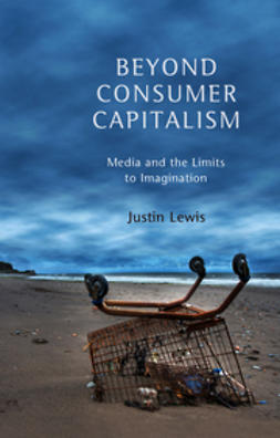 Lewis, Justin - Beyond Consumer Capitalism: Media and the Limits to Imagination, ebook