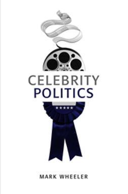 Wheeler, Mark - Celebrity Politics, e-kirja