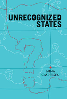 Caspersen, Nina - Unrecognized States: The Struggle for Sovereignty in the Modern International System, ebook