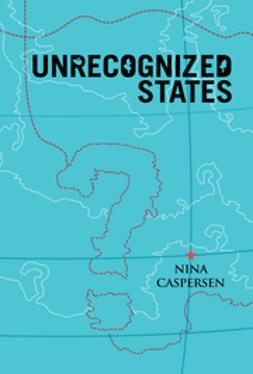 Caspersen, Nina - Unrecognized States: The Struggle for Sovereignty in the Modern International System, e-bok