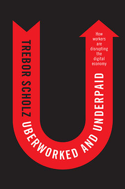 Scholz, Trebor - Uberworked and Underpaid: How Workers Are Disrupting the Digital Economy, e-kirja