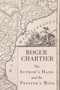 Chartier, Roger - The Authors Hand and the Printers Mind: Transformations of the Written Word in Early Modern Europe, ebook
