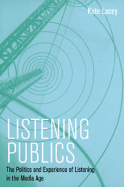 Lacey, Kate - Listening Publics: The Politics and Experience of Listening in the Media Age, e-bok
