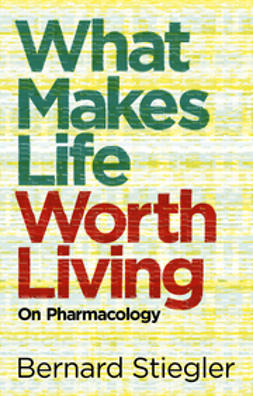 Stiegler, Bernard - What Makes Life Worth Living: On Pharmacology, ebook