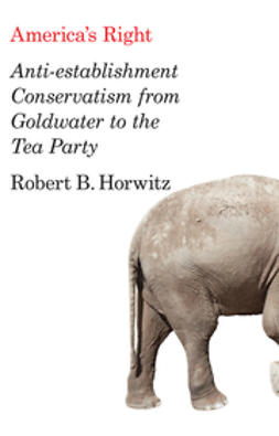 Horwitz, Robert B. - America's Right: Anti-Establishment Conservatism from Goldwater to the Tea Party, e-bok