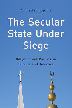 Joppke, Christian - The Secular State Under Siege: Religion and Politics in Europe and America, e-kirja