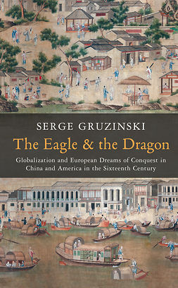 Gruzinski, Serge - The Eagle and the Dragon: Globalization and European Dreams of Conquest in China and America in the Sixteenth Century, ebook