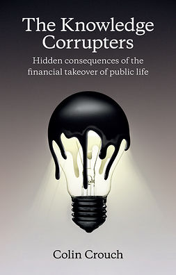 Crouch, Colin - The Knowledge Corrupters: Hidden Consequences of the Financial Takeover of Public Life, ebook