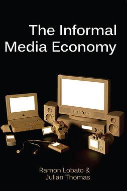 Lobato, Ramon - The Informal Media Economy, e-bok