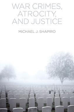 Shapiro, Michael J. - War Crimes, Atrocity and Justice, ebook
