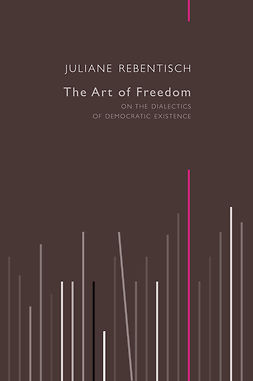 Rebentisch, Juliane - The Art of Freedom: On the Dialectics of Democratic Existence, ebook