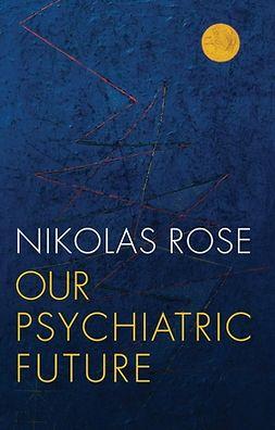 Rose, Nikolas - Our Psychiatric Future, e-kirja