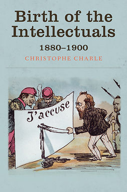 Charle, Christophe - Birth of the Intellectuals: 1880-1900, ebook