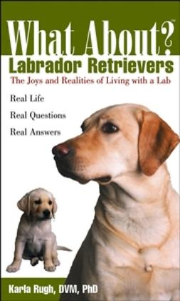 Rugh, Karla - What About Labrador Retrievers: The Joy and Realities of Living with a Lab, ebook