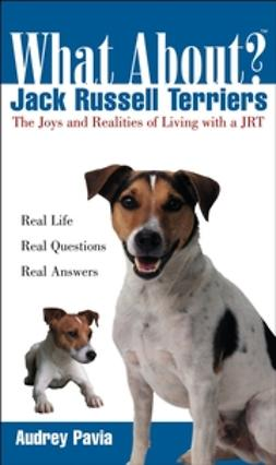 Pavia, Audrey - What About Jack Russell Terriers: The Joys and Realities of Living with a JRT, ebook