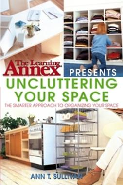 Sullivan, Ann T. - The Learning Annex Presents Uncluttering Your Space, e-kirja