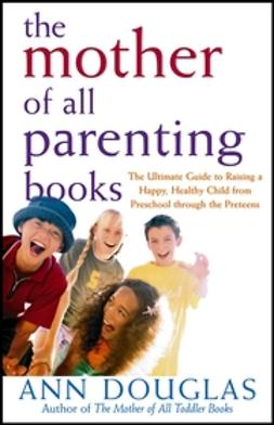 UNKNOWN - The Mother of All Parenting Books: The Ultimate Guide to Raising a Happy, Healthy Child from Preschool through the Preteens, ebook