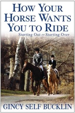 Bucklin, Gincy Self - How Your Horse Wants You to Ride: Starting Out, Starting Over, ebook
