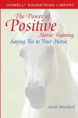Blanchard, Sarah - The Power of Positive Horse Training: Saying Yes to Your Horse, ebook