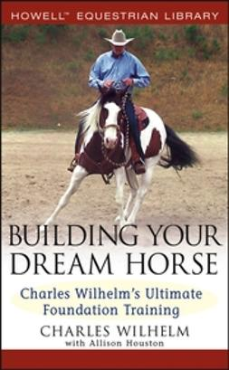 Wilhelm, Charles - Building Your Dream Horse: Charles Wilhelm's Ultimate Foundation Training, e-bok