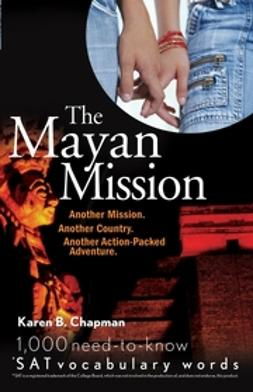 Chapman, Karen B. - The Mayan Mission: Another Mission. Another Country. Another Action-Packed Adventure. 1,000 New SAT Vocabulary Words, ebook