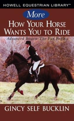 Bucklin, Gincy Self - More How Your Horse Wants You to Ride: Advanced Basics, The Fun Begins, e-kirja